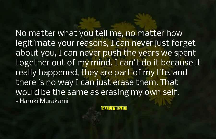 We Just Happened Sayings By Haruki Murakami: No matter what you tell me, no matter how legitimate your reasons, I can never
