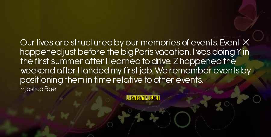 We Just Happened Sayings By Joshua Foer: Our lives are structured by our memories of events. Event X happened just before the