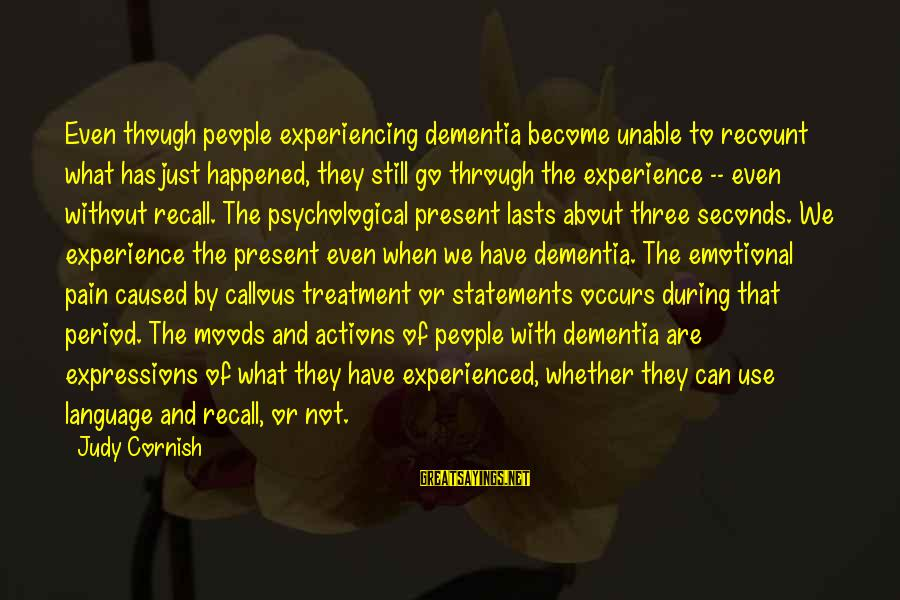 We Just Happened Sayings By Judy Cornish: Even though people experiencing dementia become unable to recount what has just happened, they still