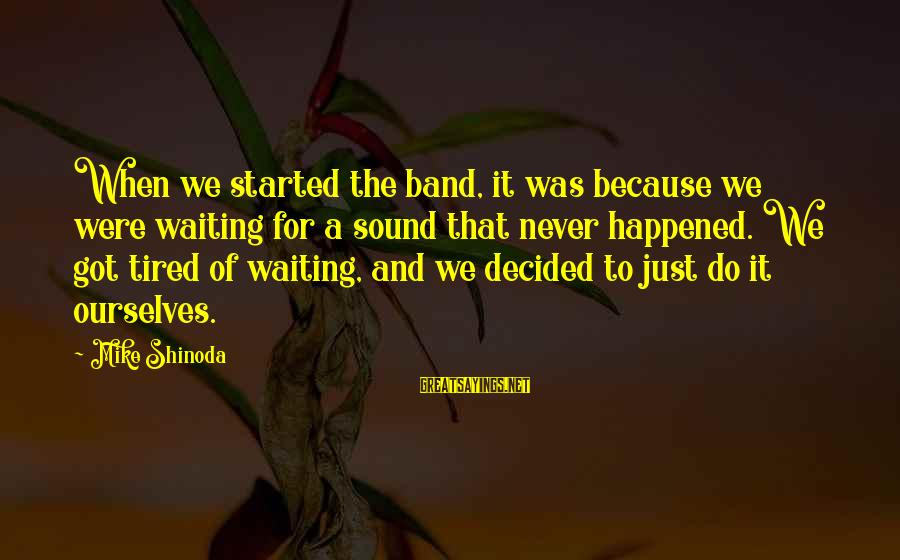 We Just Happened Sayings By Mike Shinoda: When we started the band, it was because we were waiting for a sound that