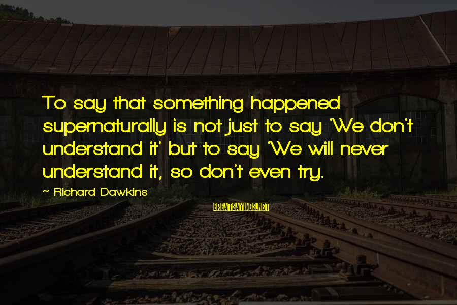 We Just Happened Sayings By Richard Dawkins: To say that something happened supernaturally is not just to say 'We don't understand it'