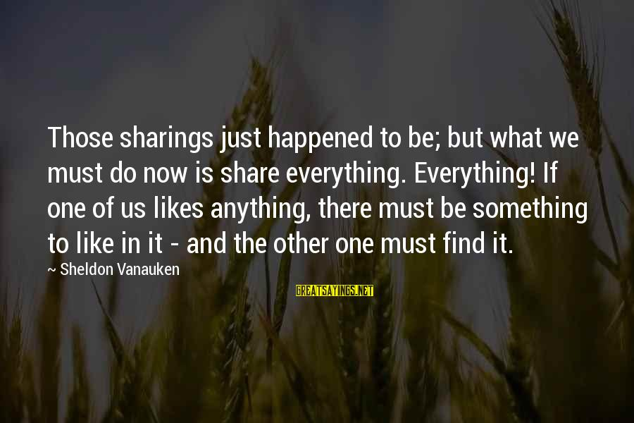 We Just Happened Sayings By Sheldon Vanauken: Those sharings just happened to be; but what we must do now is share everything.