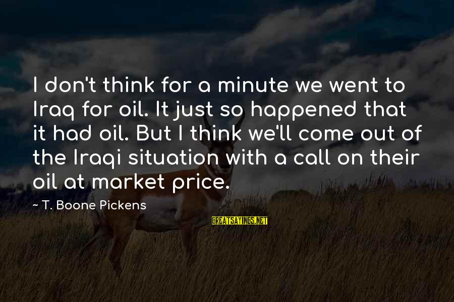 We Just Happened Sayings By T. Boone Pickens: I don't think for a minute we went to Iraq for oil. It just so