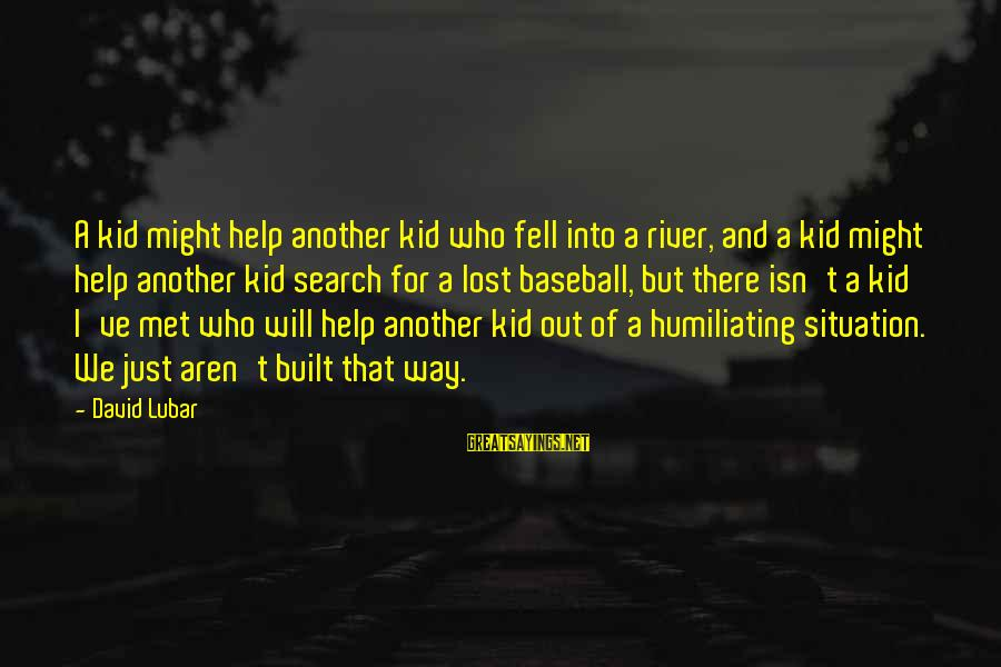 We Just Met But Sayings By David Lubar: A kid might help another kid who fell into a river, and a kid might
