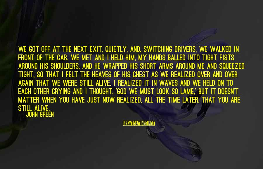 We Just Met But Sayings By John Green: We got off at the next exit, quietly, and, switching drivers, we walked in front