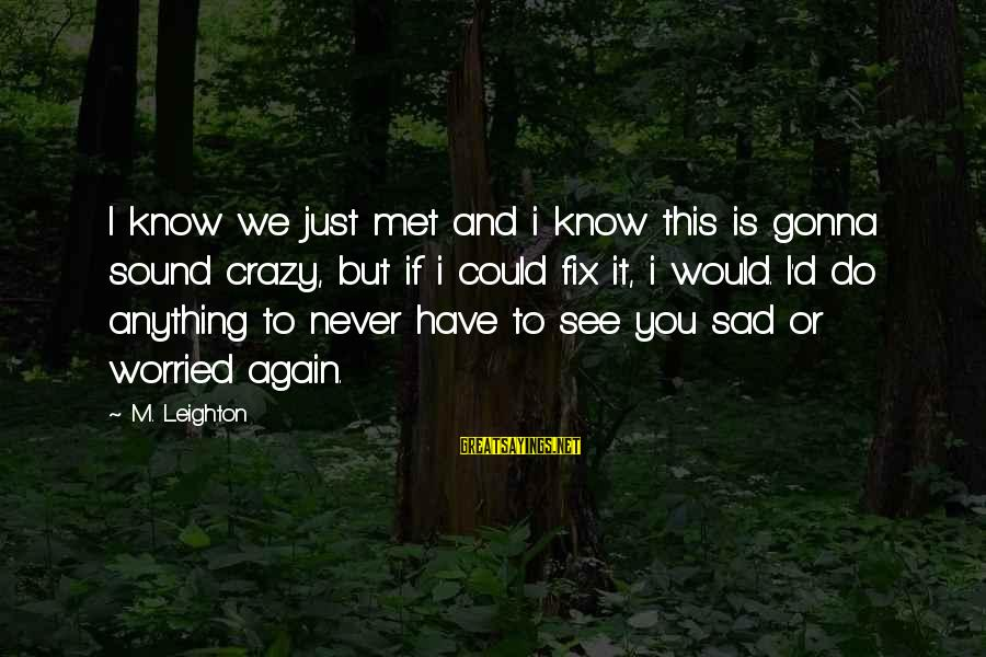 We Just Met But Sayings By M. Leighton: I know we just met and i know this is gonna sound crazy, but if