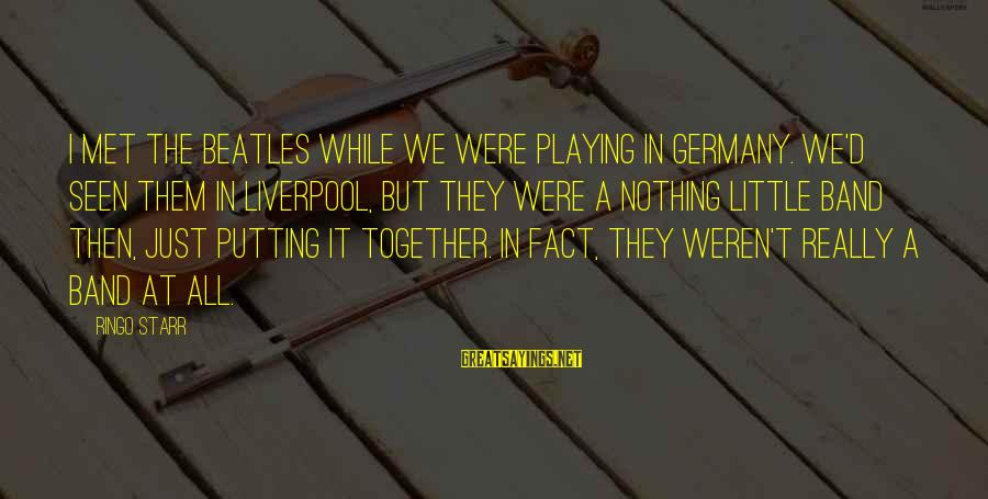 We Just Met But Sayings By Ringo Starr: I met The Beatles while we were playing in Germany. We'd seen them in Liverpool,