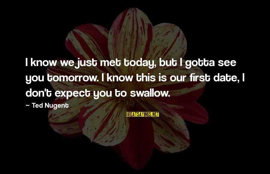 We Just Met But Sayings By Ted Nugent: I know we just met today, but I gotta see you tomorrow. I know this