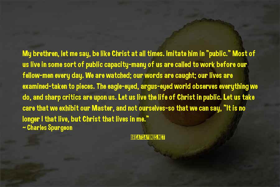 "We Live In Public Sayings By Charles Spurgeon: My brethren, let me say, be like Christ at all times. Imitate him in ""public."""