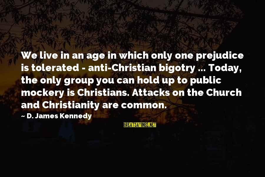 We Live In Public Sayings By D. James Kennedy: We live in an age in which only one prejudice is tolerated - anti-Christian bigotry