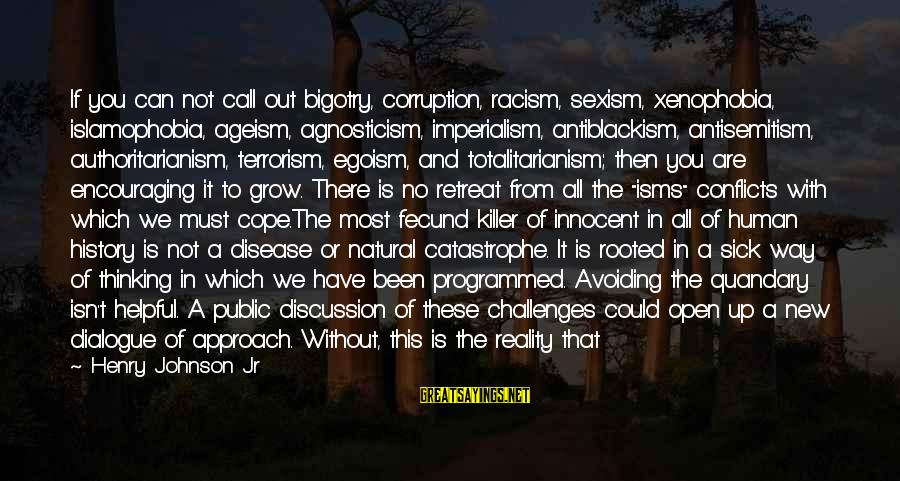 We Live In Public Sayings By Henry Johnson Jr: If you can not call out bigotry, corruption, racism, sexism, xenophobia, islamophobia, ageism, agnosticism, imperialism,