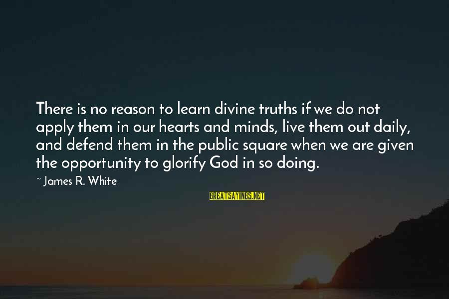 We Live In Public Sayings By James R. White: There is no reason to learn divine truths if we do not apply them in