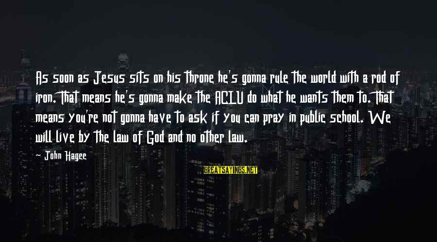 We Live In Public Sayings By John Hagee: As soon as Jesus sits on his throne he's gonna rule the world with a