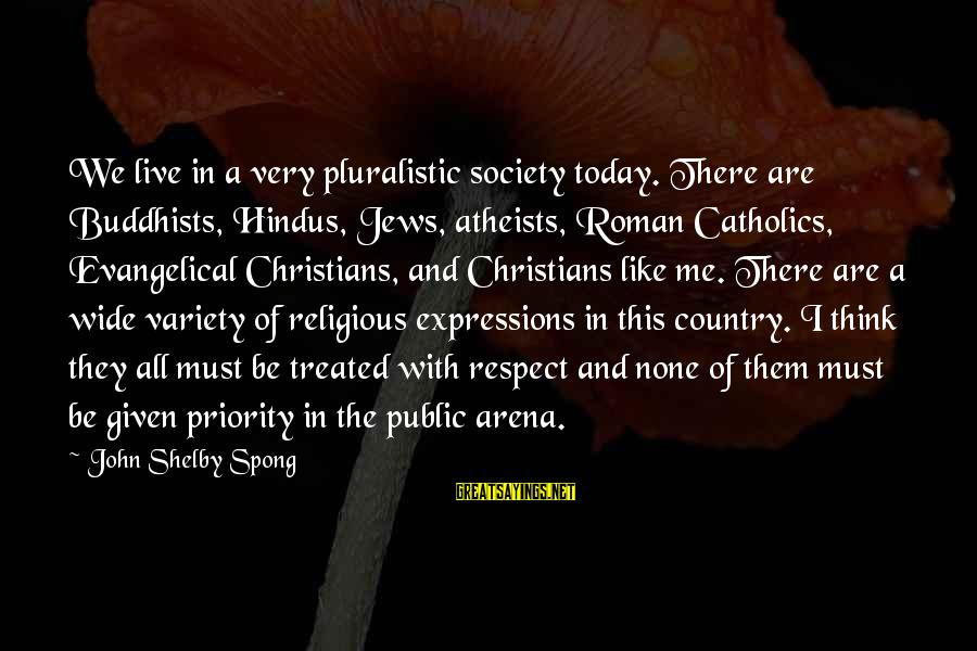 We Live In Public Sayings By John Shelby Spong: We live in a very pluralistic society today. There are Buddhists, Hindus, Jews, atheists, Roman
