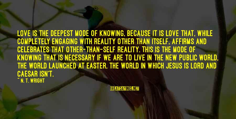 We Live In Public Sayings By N. T. Wright: Love is the deepest mode of knowing, because it is love that, while completely engaging
