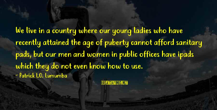 We Live In Public Sayings By Patrick L.O. Lumumba: We live in a country where our young ladies who have recently attained the age