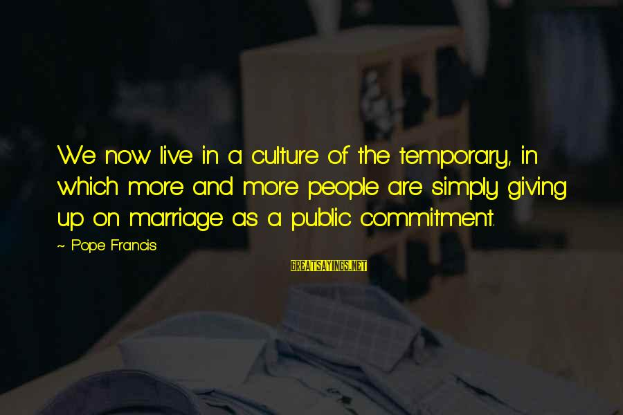 We Live In Public Sayings By Pope Francis: We now live in a culture of the temporary, in which more and more people