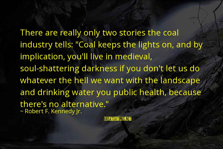 "We Live In Public Sayings By Robert F. Kennedy Jr.: There are really only two stories the coal industry tells: ""Coal keeps the lights on,"