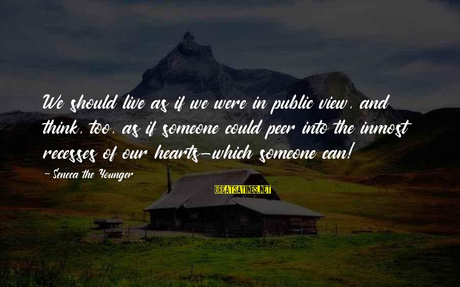 We Live In Public Sayings By Seneca The Younger: We should live as if we were in public view, and think, too, as if