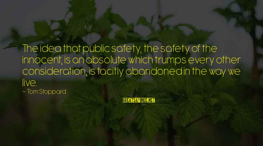 We Live In Public Sayings By Tom Stoppard: The idea that public safety, the safety of the innocent, is an absolute which trumps