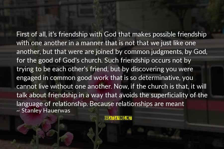 We Need To Talk About Our Relationship Sayings By Stanley Hauerwas: First of all, it's friendship with God that makes possible friendship with one another in