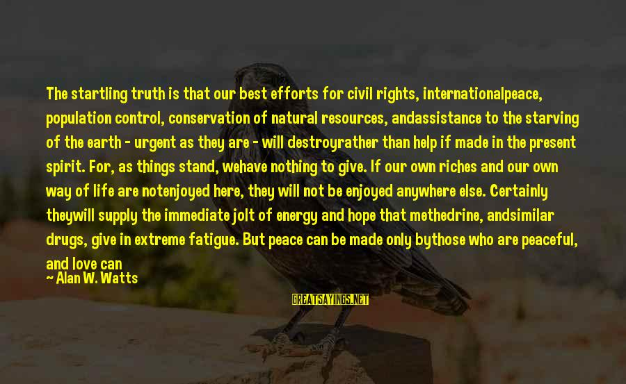 We Stand Out Sayings By Alan W. Watts: The startling truth is that our best efforts for civil rights, internationalpeace, population control, conservation