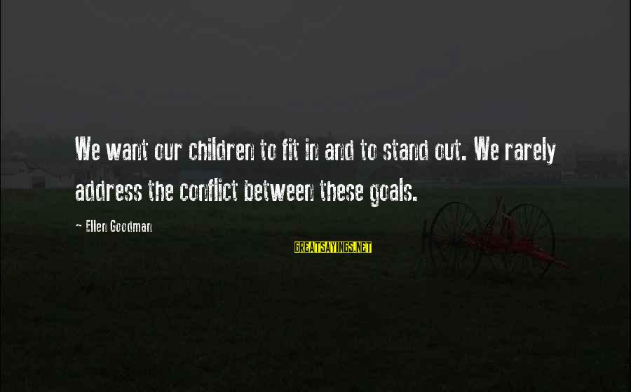 We Stand Out Sayings By Ellen Goodman: We want our children to fit in and to stand out. We rarely address the