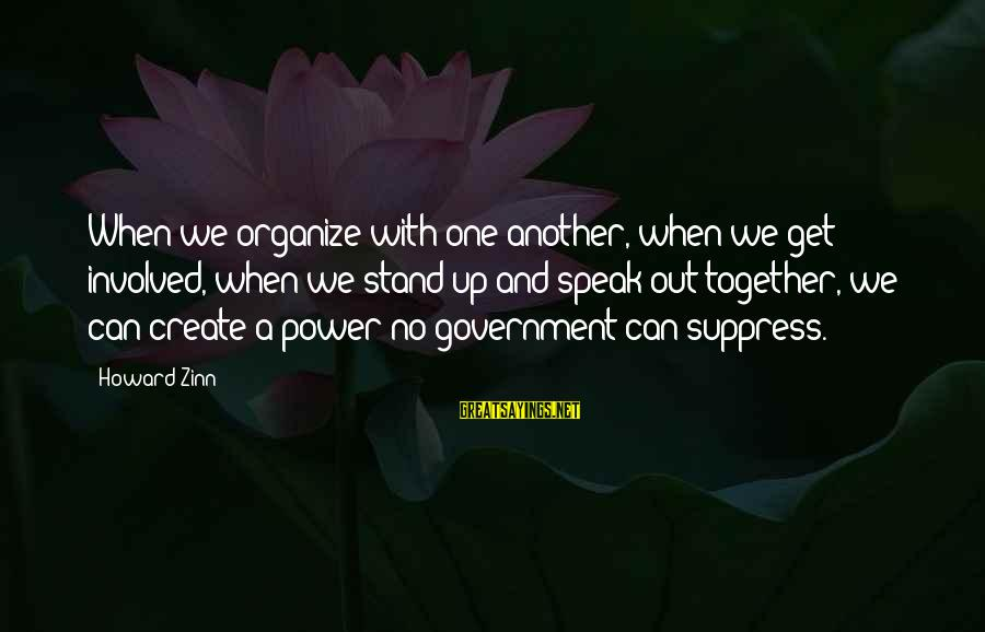 We Stand Out Sayings By Howard Zinn: When we organize with one another, when we get involved, when we stand up and