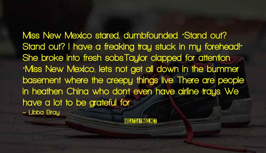 """We Stand Out Sayings By Libba Bray: Miss New Mexico stared, dumbfounded. """"Stand out? Stand out? I have a freaking tray stuck"""