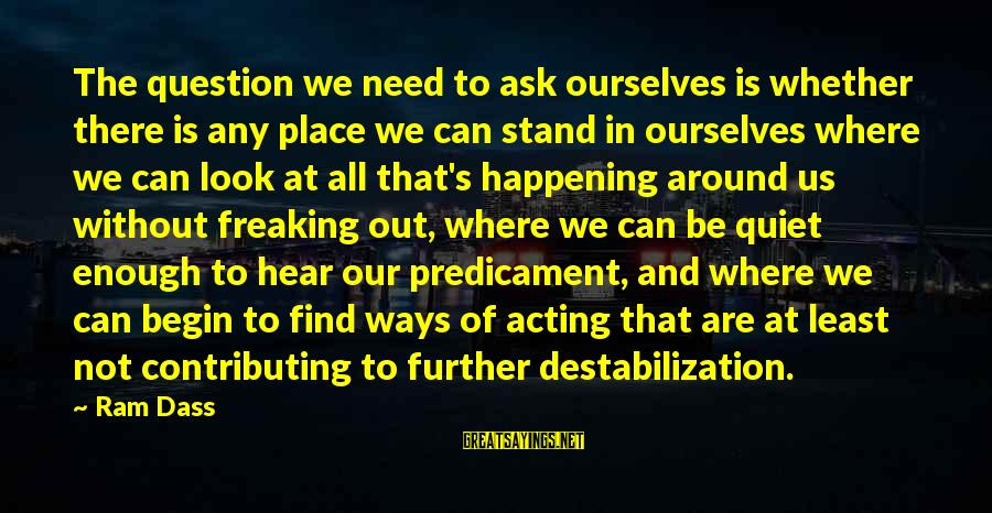 We Stand Out Sayings By Ram Dass: The question we need to ask ourselves is whether there is any place we can