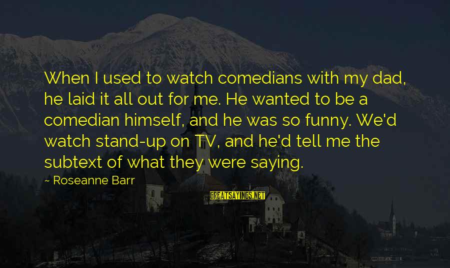We Stand Out Sayings By Roseanne Barr: When I used to watch comedians with my dad, he laid it all out for