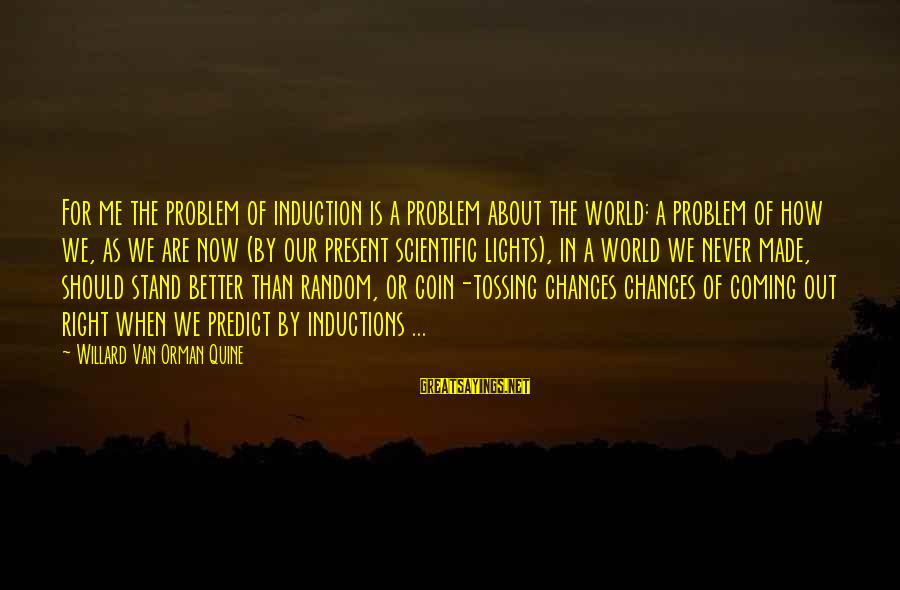 We Stand Out Sayings By Willard Van Orman Quine: For me the problem of induction is a problem about the world: a problem of