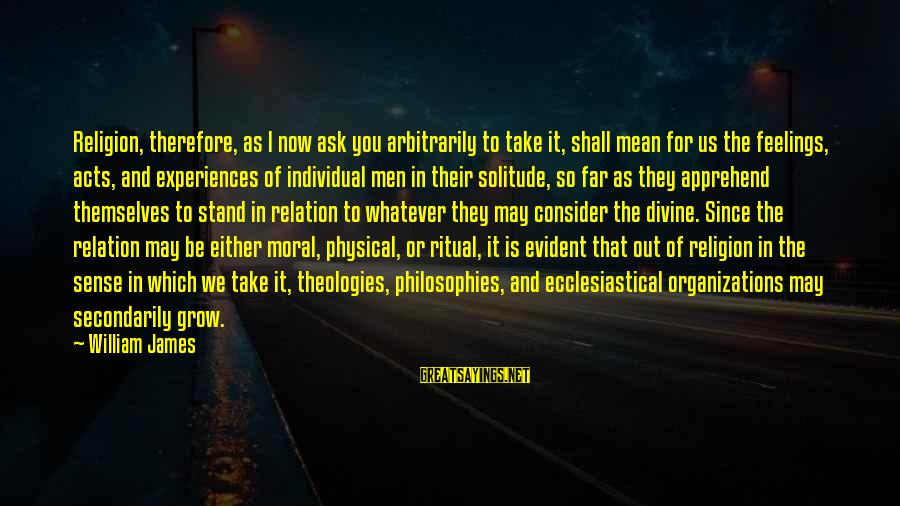 We Stand Out Sayings By William James: Religion, therefore, as I now ask you arbitrarily to take it, shall mean for us