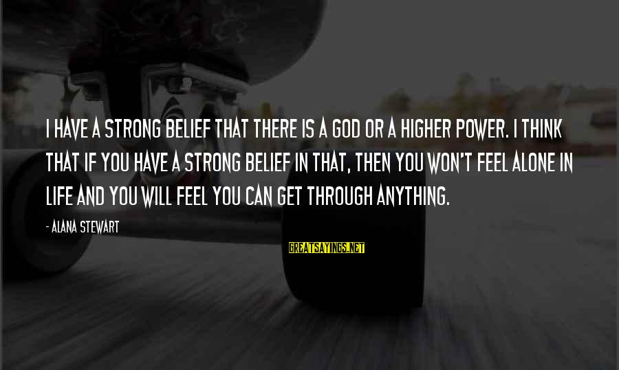 We Will Get Through Anything Sayings By Alana Stewart: I have a strong belief that there is a god or a higher power. I