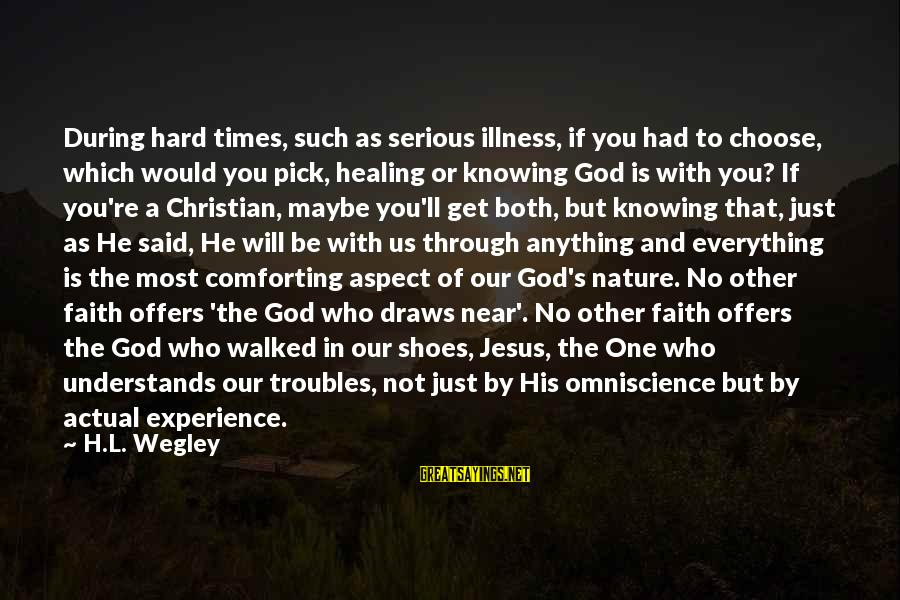 We Will Get Through Anything Sayings By H.L. Wegley: During hard times, such as serious illness, if you had to choose, which would you