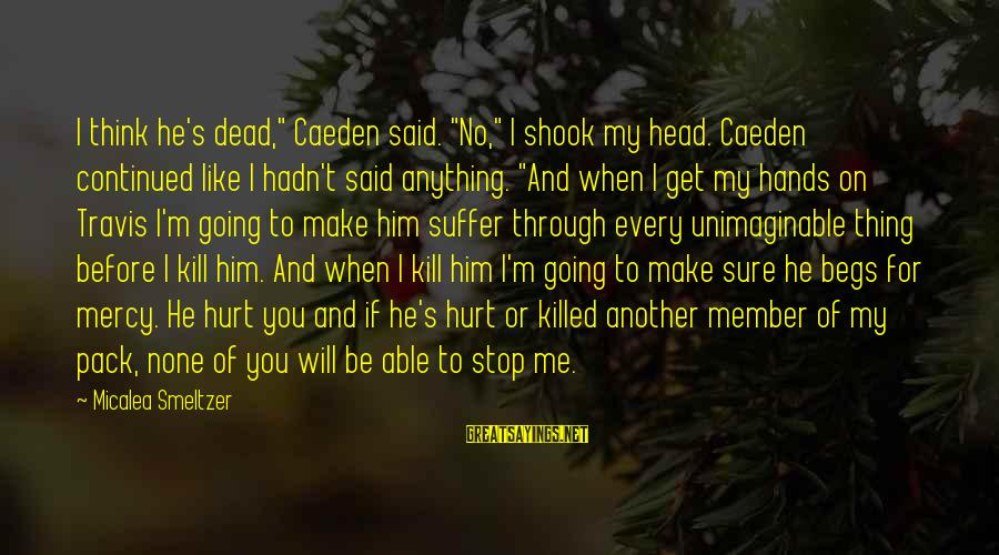 """We Will Get Through Anything Sayings By Micalea Smeltzer: I think he's dead,"""" Caeden said. """"No,"""" I shook my head. Caeden continued like I"""