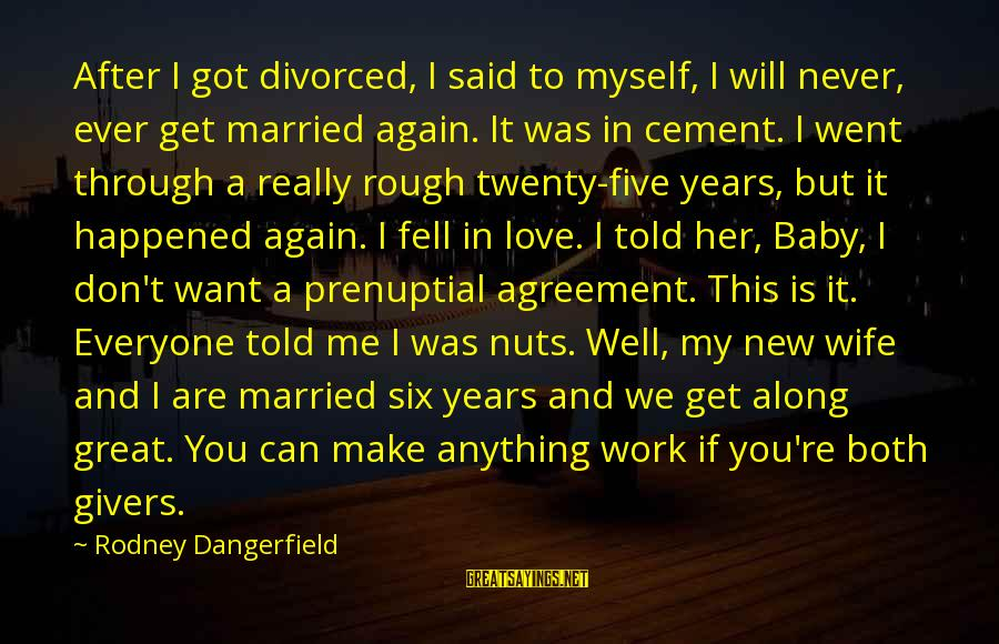 We Will Get Through Anything Sayings By Rodney Dangerfield: After I got divorced, I said to myself, I will never, ever get married again.