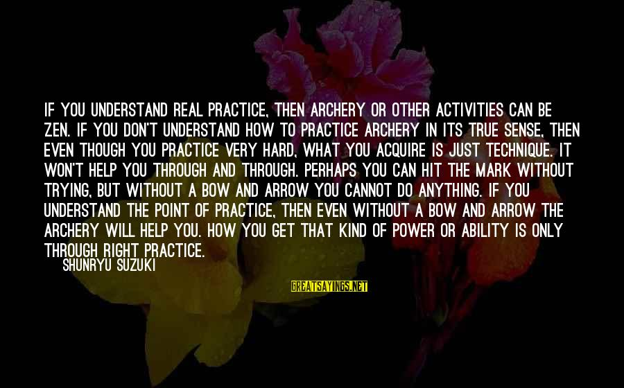 We Will Get Through Anything Sayings By Shunryu Suzuki: If you understand real practice, then archery or other activities can be zen. If you