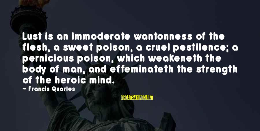Weakeneth Sayings By Francis Quarles: Lust is an immoderate wantonness of the flesh, a sweet poison, a cruel pestilence; a