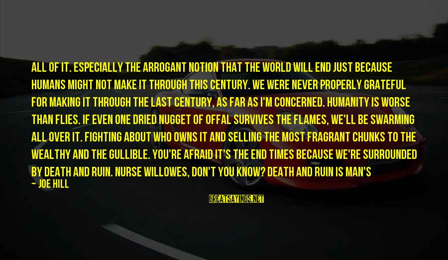 Wealthy Arrogant Sayings By Joe Hill: All of it. Especially the arrogant notion that the world will end just because humans