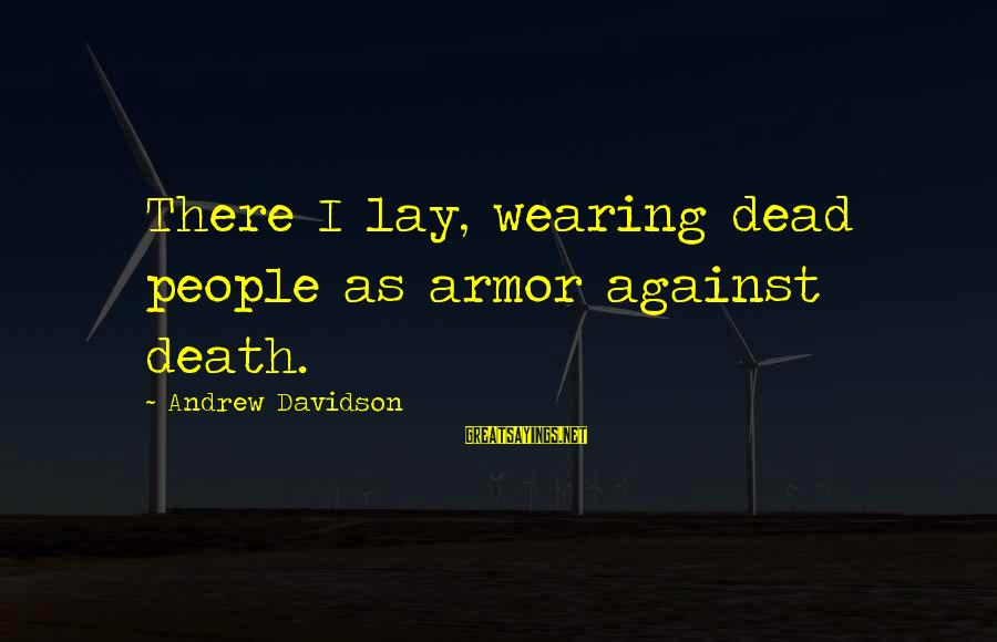 Wearing Armor Sayings By Andrew Davidson: There I lay, wearing dead people as armor against death.