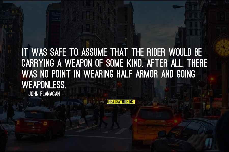 Wearing Armor Sayings By John Flanagan: It was safe to assume that the rider would be carrying a weapon of some
