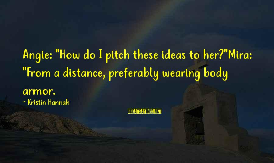 """Wearing Armor Sayings By Kristin Hannah: Angie: """"How do I pitch these ideas to her?""""Mira: """"From a distance, preferably wearing body"""