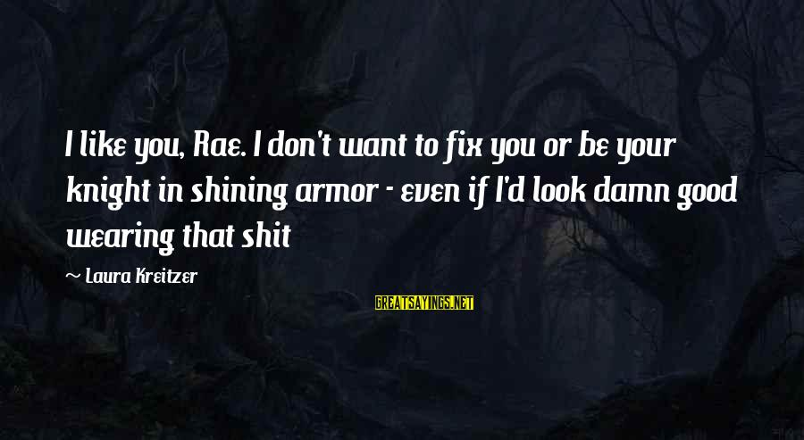 Wearing Armor Sayings By Laura Kreitzer: I like you, Rae. I don't want to fix you or be your knight in