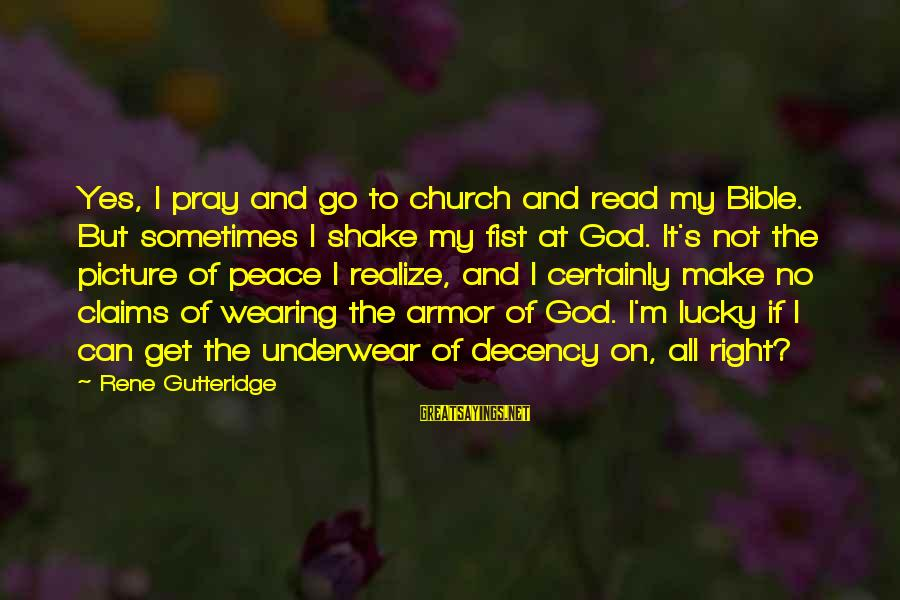Wearing Armor Sayings By Rene Gutteridge: Yes, I pray and go to church and read my Bible. But sometimes I shake