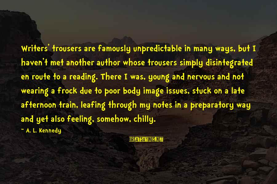 Wearing The Trousers Sayings By A. L. Kennedy: Writers' trousers are famously unpredictable in many ways, but I haven't met another author whose