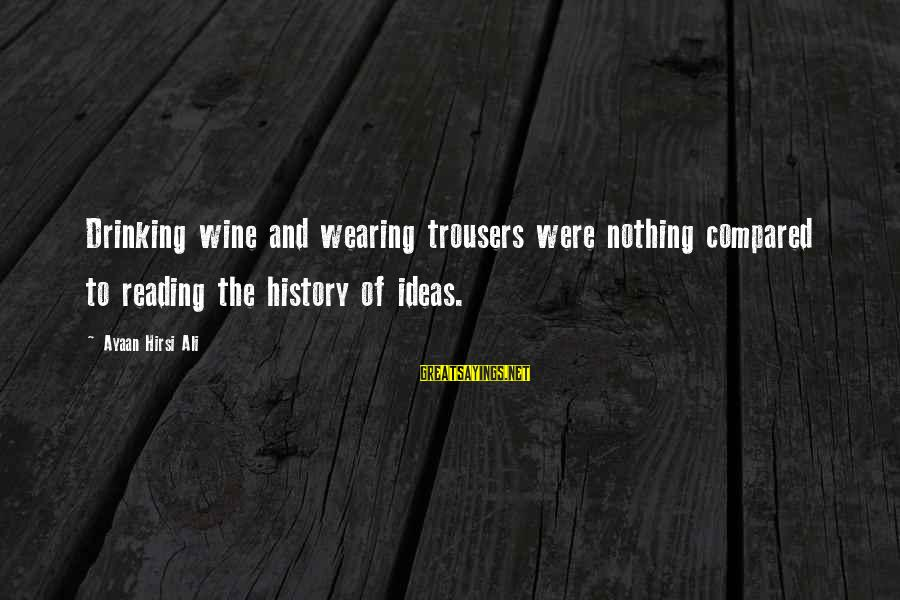Wearing The Trousers Sayings By Ayaan Hirsi Ali: Drinking wine and wearing trousers were nothing compared to reading the history of ideas.
