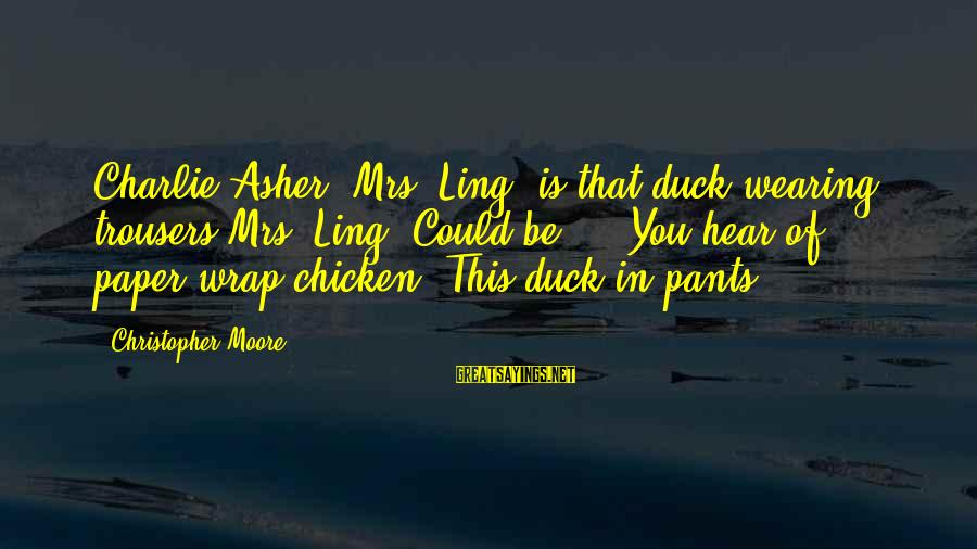 Wearing The Trousers Sayings By Christopher Moore: Charlie Asher: Mrs. Ling, is that duck wearing trousers?Mrs. Ling: Could be ... You hear