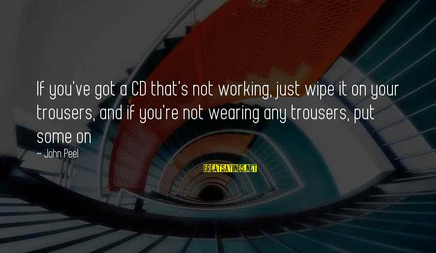Wearing The Trousers Sayings By John Peel: If you've got a CD that's not working, just wipe it on your trousers, and