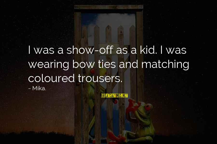 Wearing The Trousers Sayings By Mika.: I was a show-off as a kid. I was wearing bow ties and matching coloured
